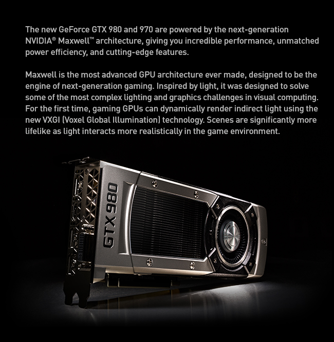 The new GeForce GTX 980 and 970 are powered by the next-generation NVIDIA® Maxwell™ architecture, giving you incredible performance, unmatched power efficiency, and cutting-edge features. Maxwell is the most advanced GPU architecture ever made, designed to be the engine of next-generation gaming. Inspired by light, it was designed to solve some of the most complex lighting and graphics challenges in visual computing. For the first time, gaming GPUs can dynamically render indirect light using the new VXGI (Voxel Global Illumination) technology. Scenes are significantly more lifelike as light interacts more realistically in the game environment.