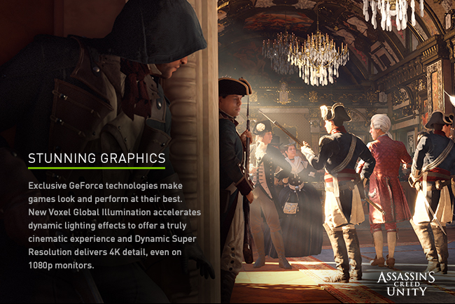 Stunning graphics - Exclusive GeForce technologies make games look and perform at their best. New Voxel Global Illumination accelerates dynamic lighting effects to offer a truly cinematic experience and Dynamic Super Resolution delivers 4K detail, even on 1080p monitors.