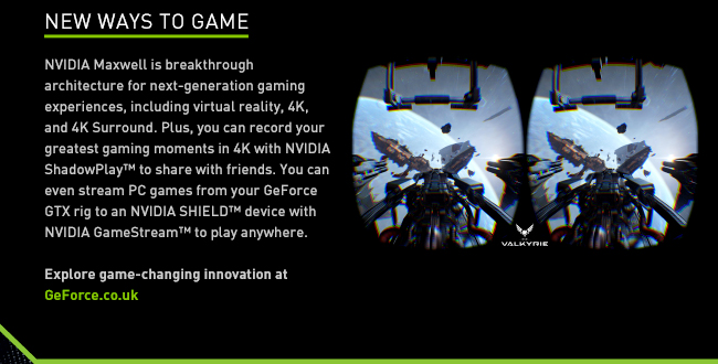 New ways to game - NVIDIA Maxwell is breakthrough architecture for next-generation gaming experiences, including virtual reality, 4K, and 4K Surround. Plus, you can record your greatest gaming moments in 4K with NVIDIA ShadowPlay™ to share with friends. You can even stream PC games from your GeForce GTX rig to an NVIDIA SHIELD™ device with NVIDIA GameStream™ to play anywhere. Explore game-changing innovation at GeForce.co.uk