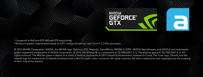Terms and conditions - 1 Compared to GeForce GTX 680 and 670 respectively.  2 Minimum system requirement based on a PC configured with an Intel Core i7 3.2 GHz processor. © 2014 NVIDIA Corporation. NVIDIA, the NVIDIA logo, GeForce, GTX, Maxwell, GameWorks, NVIDIA G-SYNC, NVIDIA GameStream, and SHIELD are trademarks and/or registered trademarks of NVIDIA Corporation. © 2014 The Witcher® is a trademark of CD PROJEKT S. A. The Witcher game © CD PROJEKT S. A. All rights reserved. The Witcher game is based on a novel of Andrzej Sapkowski.© 2014 Ubisoft Entertainment. Assassin's Creed, The Crew logo, Ubisoft, and the Ubisoft logo are trademarks of Ubisoft Entertainment in the US and/or other countries. All rights reserved. All other trademarks and copyrights are the property of their respective owners.