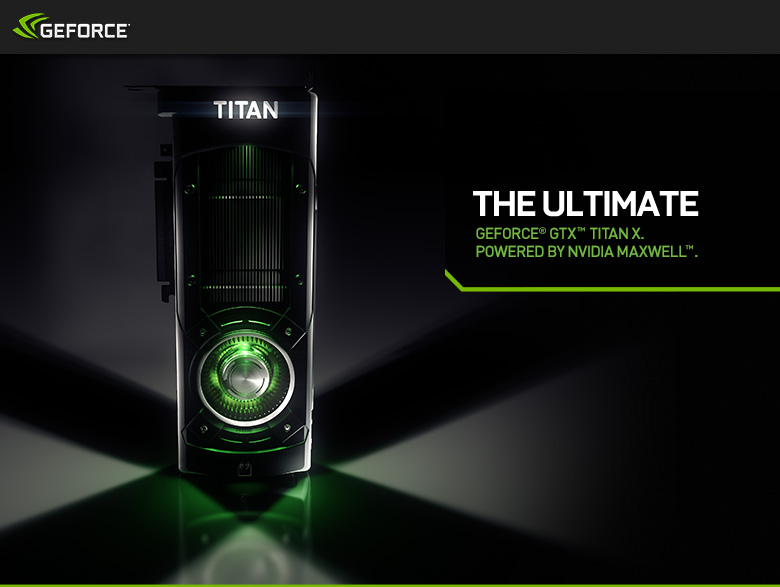 The Ultimate - GeForce GTX Titan X. Powered by NVIDIA Maxwell.