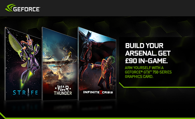 Build your arsenal. Get £90 in-game. Arm yourself with a GeForce® GTX™ 750-series graphics card.