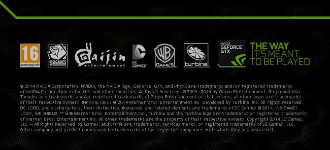 © 2014 NVIDIA Corporation. NVIDIA, the NVIDIA logo, GeForce, GTX, and PhysX are trademarks and/or registered trademarks of NVIDIA Corporation in the U.S. and other countries. All Rights Reserved. © 2009—2014 by Gaijin Entertainment. Gaijin and War Thunder are trademarks and/or registered trademarks of Gaijin Entertainment or its licensors, all other logos are trademarks of their respective owners. INFINITE CRISIS © 2014 Warner Bros. Entertainment Inc. Developed by Turbine, Inc. All rights reserved. DC LOGO, and all characters, their distinctive likenesses, and related elements are trademarks of DC Comics © 2014. WB GAMES LOGO, WB SHIELD: ™ and © Warner Bros. Entertainment Inc., Turbine and the Turbine logo are trademarks or registered trademarks of Warner Bros. Entertainment Inc. All other trademarks are the property of their respective owners. Copyright 2014 S2 Games, LLC — All Rights Reserved. S2 Games, and Strife are trademarks, services marks, or registered trademarks of S2 Games, LLC. Other company and product names may be trademarks of the respective companies with which they are associated.