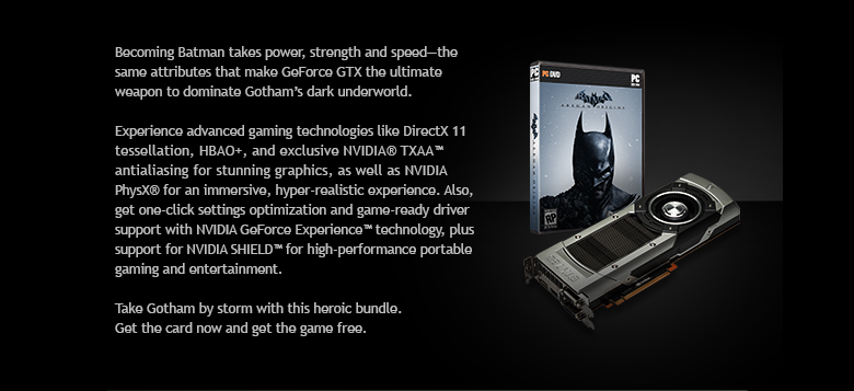 Becoming Batman takes power, strength and speed - the same attributes that make GeForce GTX the ultimate weapon to dominate Gotham's drak underworld.