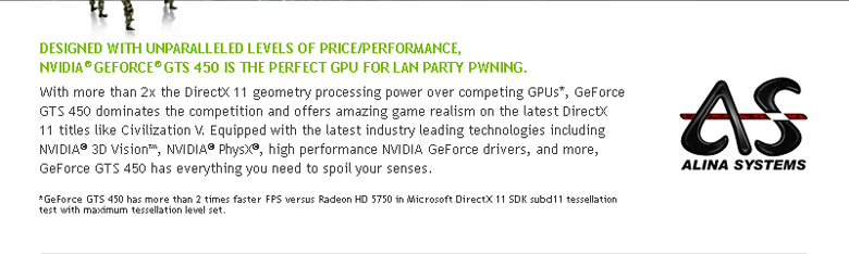 Designed with unparalleled levels of price/performance, Nvidia geforce gts 450 is the perfect GPU for LAN-party PWNING.